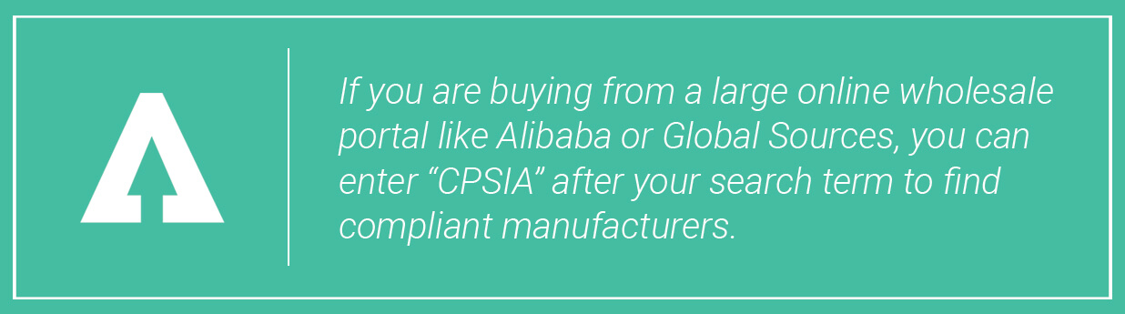 If you are buying from a large inline wholesale portal like Alibaba or Global Sources, you can enter CPSIA after your search term to find compliant manufacturers.
